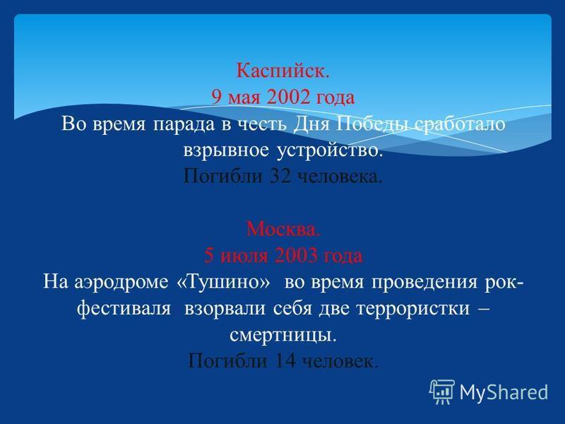 Каспийск. 9 мая 2002 года Во время парада в честь Дня Победы сработало взрывное устройство. Погибли 32 человека. Москва. 5 июля 2003 года На аэродроме «Тушино» во время проведения рок- фестиваля взорвали себя две террористки – смертницы. Погибли 14 ч