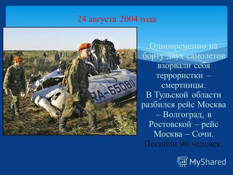 24 августа 2004 года Одновременно на борту двух самолетов взорвали себя террористки – смертницы. В Тульской области разбился рейс Москва – Волгоград, в Ростовской – рейс Москва – Сочи. Погибли 90 человек.