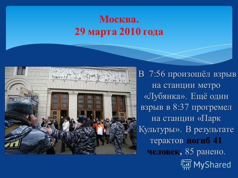 Москва. 29 марта 2010 года В 7:56 произошёл взрыв на станции метро «Лубянка». Ещё один взрыв в 8:37 прогремел на станции «Парк Культуры». В результате терактов погиб 41 человек, 85 ранено. В 7:56 произошёл взрыв на станции метро «Лубянка». Ещё один в