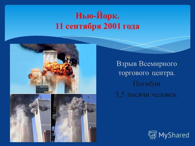 Нью-Йорк. 11 сентября 2001 года Взрыв Всемирного торгового центра. Погибли 3,5 тысячи человек.
