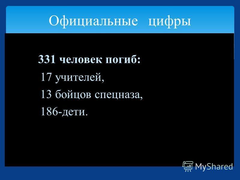 Официальные цифры 331 человек погиб: 17 учителей, 13 бойцов спецназа, 186-дети.