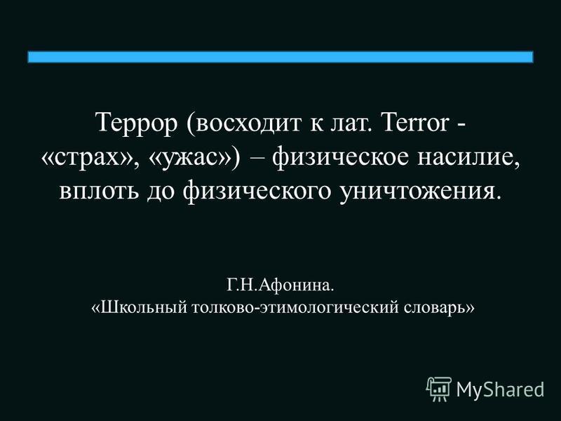 Террор (восходит к лат. Terror - «страх», «ужас») – физическое насилие, вплоть до физического уничтожения. Г.Н.Афонина. «Школьный толково-этимологический словарь»