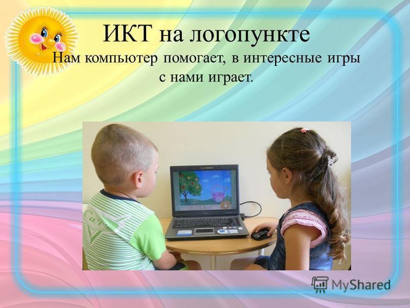 ИКТ на логопункте Нам компьютер помогает, в интересные игры с нами играет.