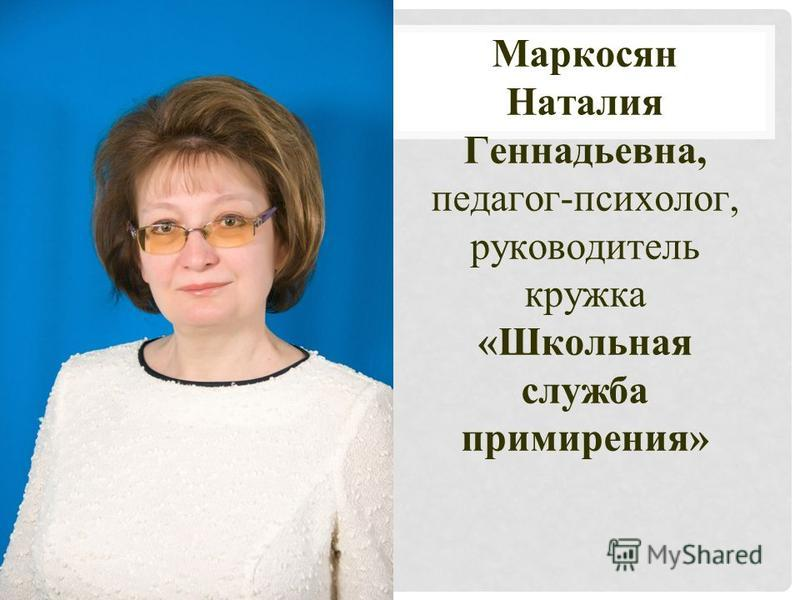 Маркосян Наталия Геннадьевна, педагог-психолог, руководитель кружка «Школьная служба примирения»