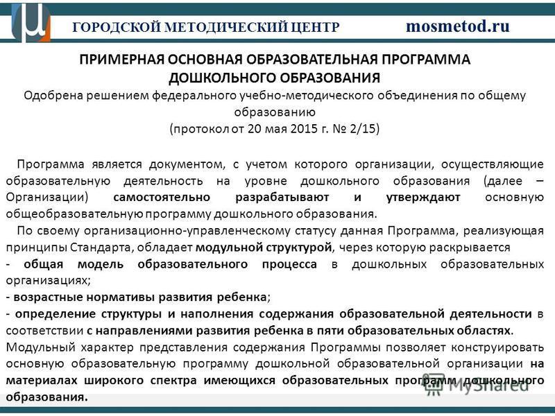 ГОРОДСКОЙ МЕТОДИЧЕСКИЙ ЦЕНТР mosmetod.ru ПРИМЕРНАЯ ОСНОВНАЯ ОБРАЗОВАТЕЛЬНАЯ ПРОГРАММА ДОШКОЛЬНОГО ОБРАЗОВАНИЯ Одобрена решением федерального учебно-методического объединения по общему образованию (протокол от 20 мая 2015 г. 2/15) Программа является д