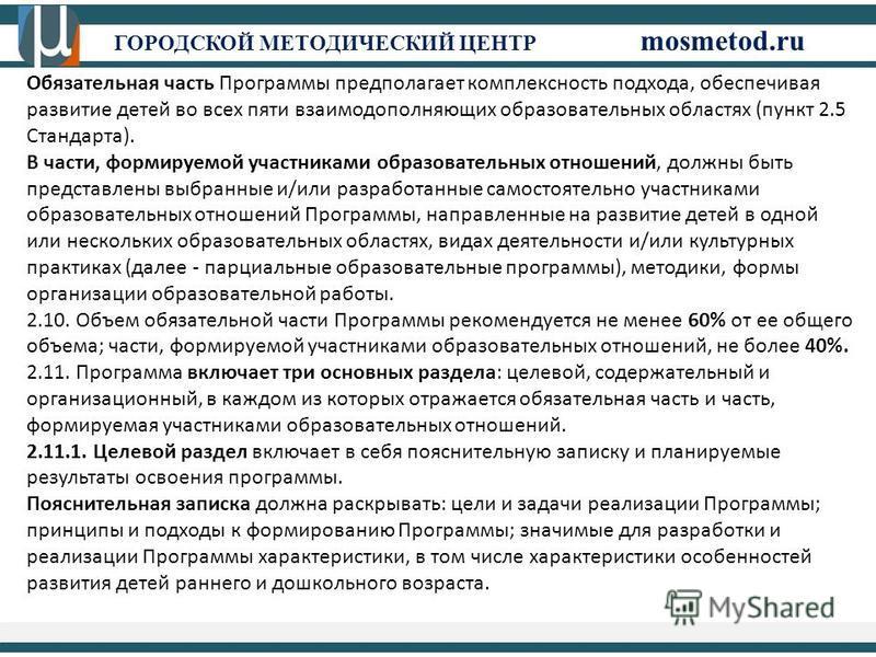 ГОРОДСКОЙ МЕТОДИЧЕСКИЙ ЦЕНТР mosmetod.ru Обязательная часть Программы предполагает комплексность подхода, обеспечивая развитие детей во всех пяти взаимодополняющих образовательных областях (пункт 2.5 Стандарта). В части, формируемой участниками образ