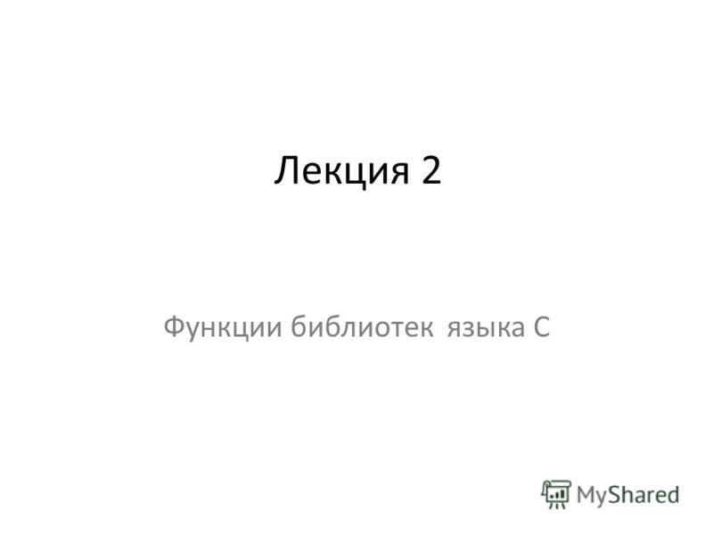 Лекция 2 Функции библиотек языка C