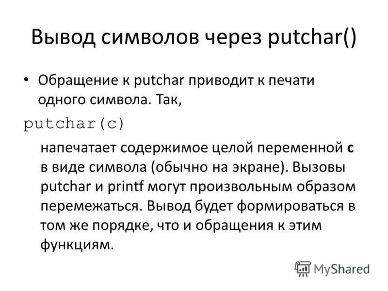 Вывод символов через putchar() Обращение к putchar приводит к печати одного символа. Так, putchar(c) напечатает содержимое целой переменной c в виде символа (обычно на экране). Вызовы putchar и printf могут произвольным образом перемежаться. Вывод бу