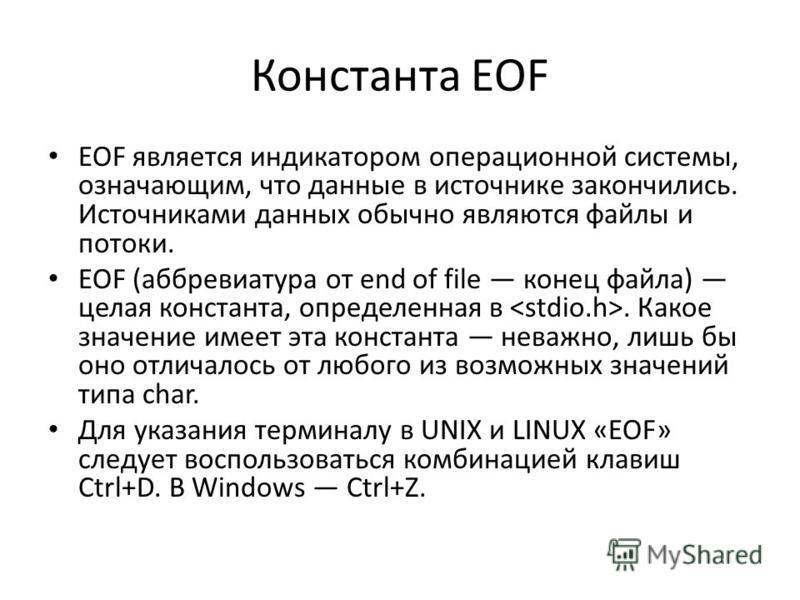 Константа EOF EOF является индикатором операционной системы, означающим, что данные в источнике закончились. Источниками данных обычно являются файлы и потоки. EOF (аббревиатура от end of file конец файла) целая константа, определенная в. Какое значе