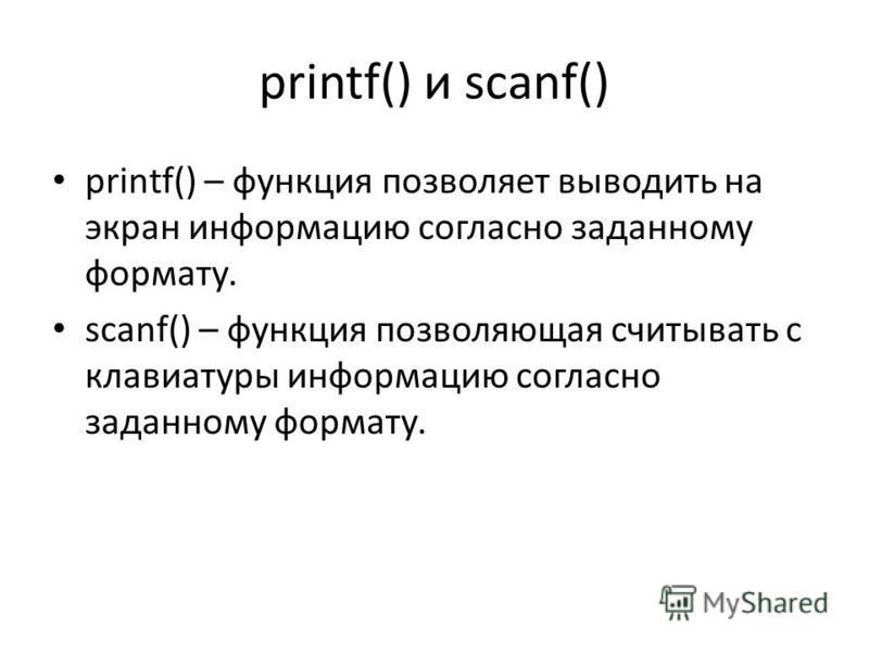 printf() и scanf() printf() – функция позволяет выводить на экран информацию согласно заданному формату. scanf() – функция позволяющая считывать с клавиатуры информацию согласно заданному формату.