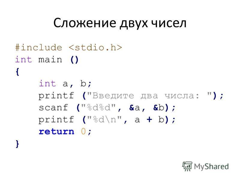 Сложение двух чисел #include int main () { int a, b; printf (Введите два числа: ); scanf (%d%d, &a, &b); printf (%d\n, a + b); return 0; }