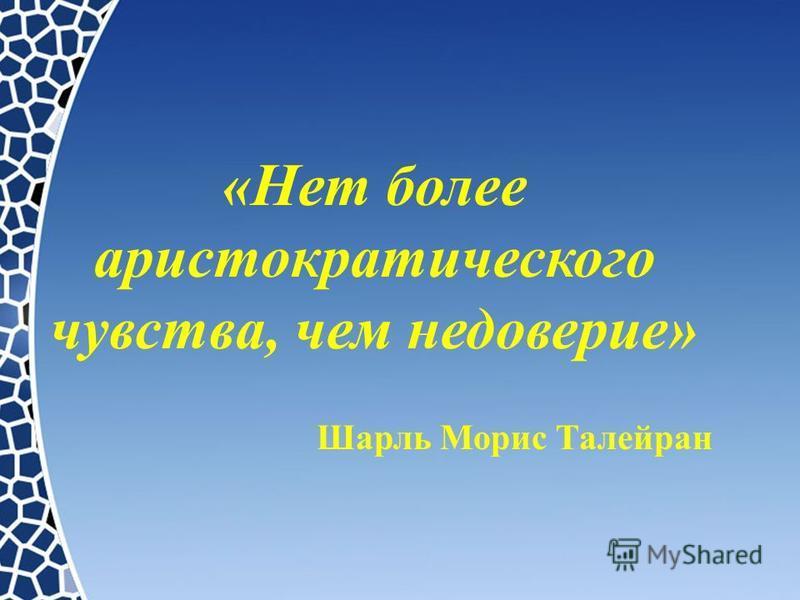 «Нет более аристократического чувства, чем недоверие» Шарль Морис Талейран
