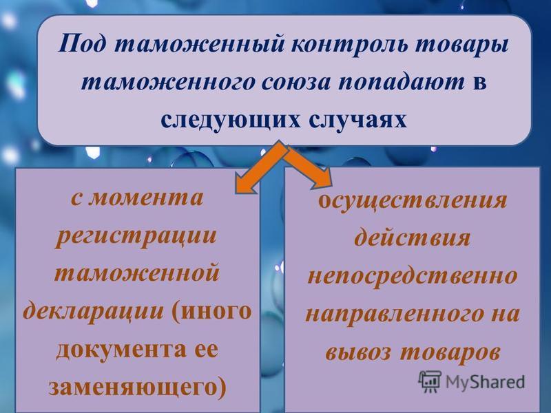Под таможенный контроль товары таможенного союза попадают в следующих случаях с момента регистрации таможенной декларации (иного документа ее заменяющего) осуществления действия непосредственно направленного на вывоз товаров
