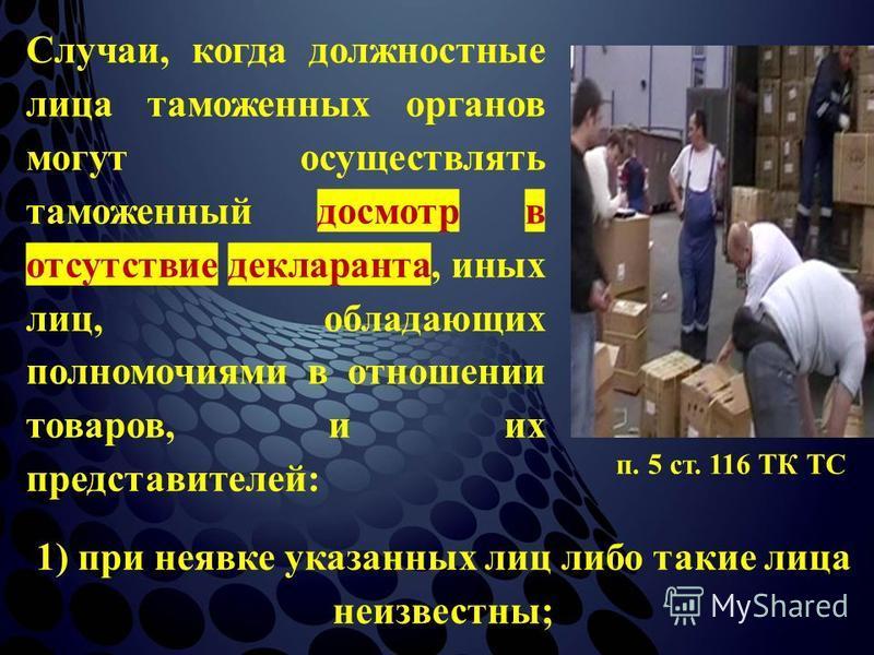 Случаи, когда должностные лица таможенных органов могут осуществлять таможенный досмотр в отсутствие декларанта, иных лиц, обладающих полномочиями в отношении товаров, и их представителей: п. 5 ст. 116 ТК ТС 1) при неявке указанных лиц либо такие лиц