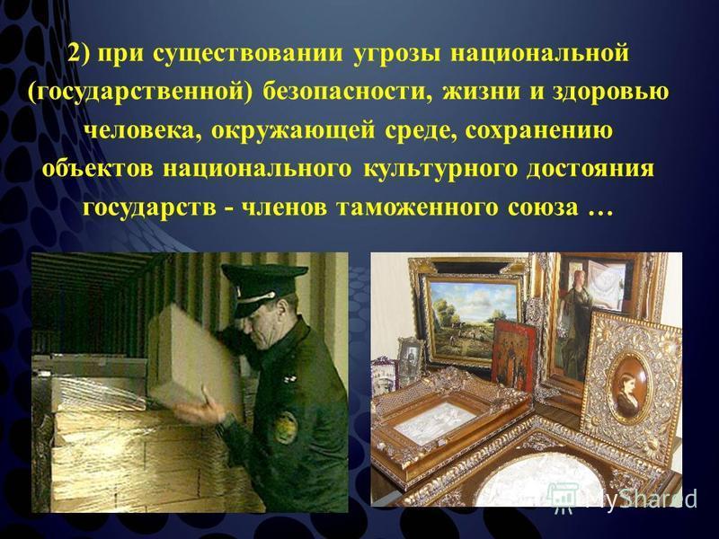 2) при существовании угрозы национальной (государственной) безопасности, жизни и здоровью человека, окружающей среде, сохранению объектов национального культурного достояния государств - членов таможенного союза …