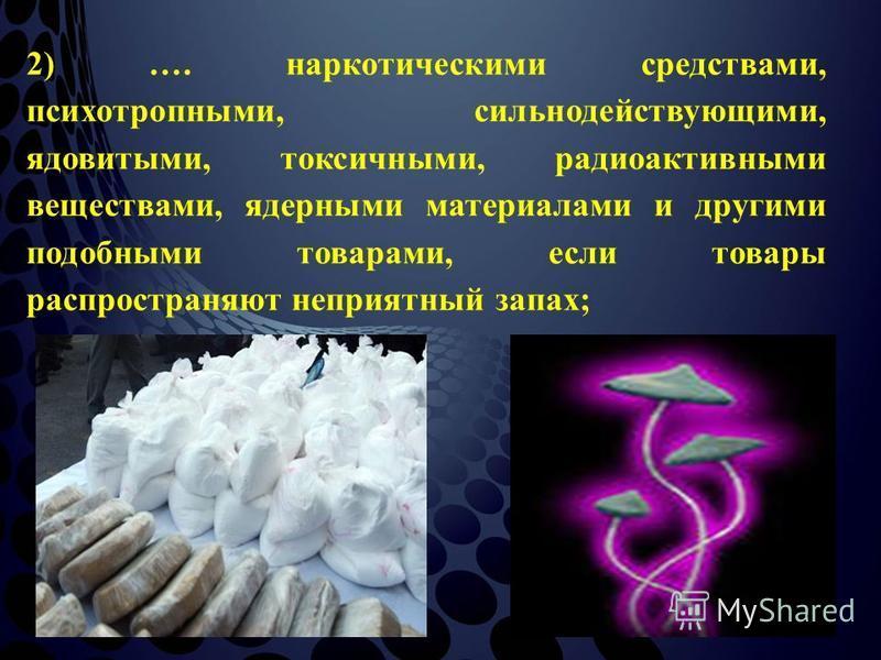 2) …. наркотическими средствами, психотропными, сильнодействующими, ядовитыми, токсичными, радиоактивными веществами, ядерными материалами и другими подобными товарами, если товары распространяют неприятный запах;