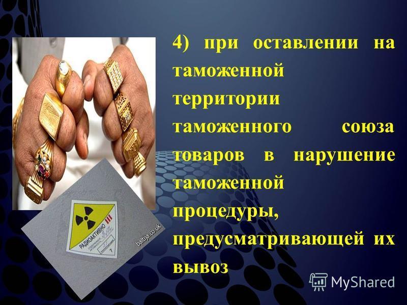 4) при оставлении на таможенной территории таможенного союза товаров в нарушение таможенной процедуры, предусматривающей их вывоз