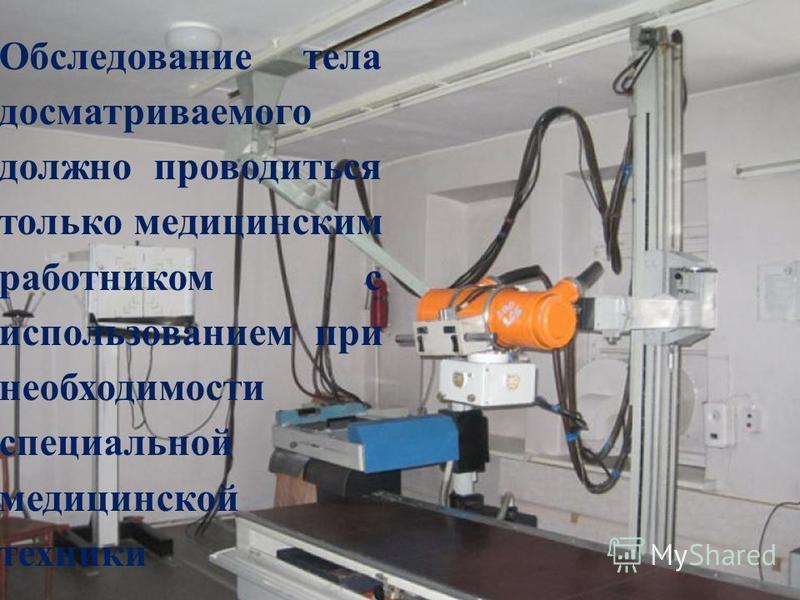 Обследование тела досматриваемого должно проводиться только медицинским работником с использованием при необходимости специальной медицинской техники