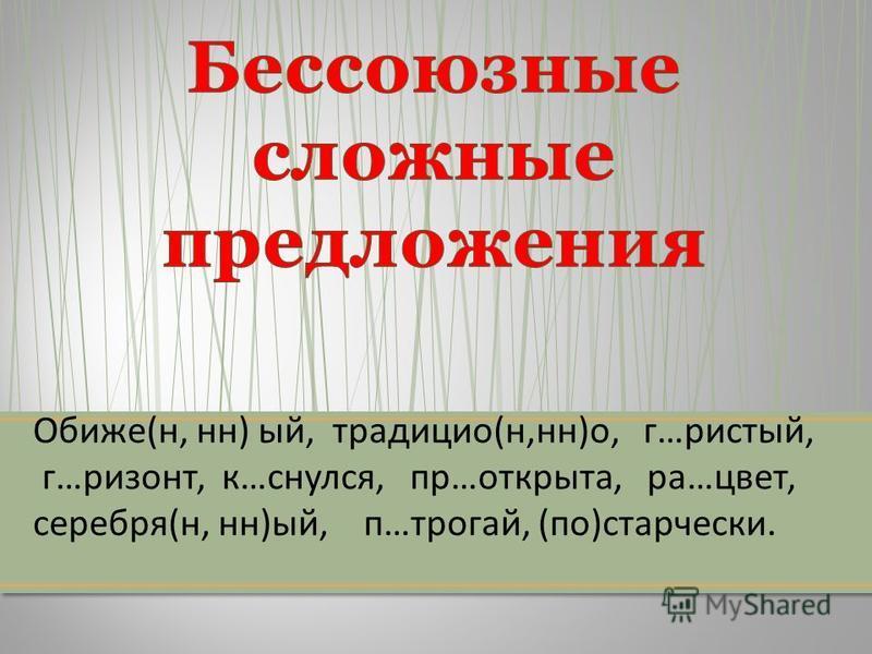 Обиже ( н, н ) ый, традиции ( н, н ) о, г … чистый, г … ризонт, к … снялся, пр … открыта, ра … цвет, серебря ( н, н ) ый, п … трогай, ( по ) старчески.
