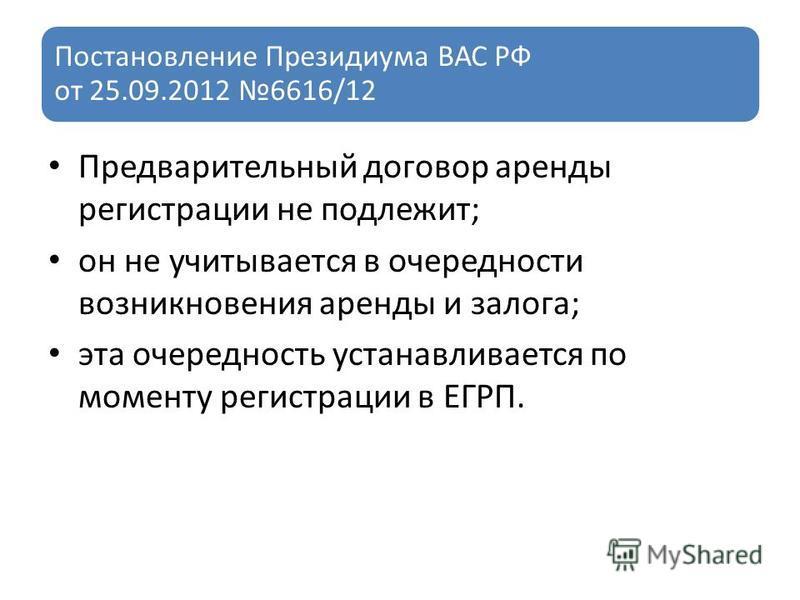 Постановление Президиума ВАС РФ от 25.09.2012 6616/12 Предварительный договор аренды регистрации не подлежит; он не учитывается в очередности возникновения аренды и залога; эта очередность устанавливается по моменту регистрации в ЕГРП.