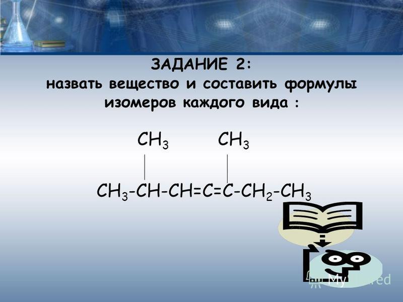 ЗАДАНИЕ 2: назвать вещество и составить формулы изомеров каждого вида : СН 3 СН 3 СН 3 -СН-СН=С=С-СН 2 -СН 3