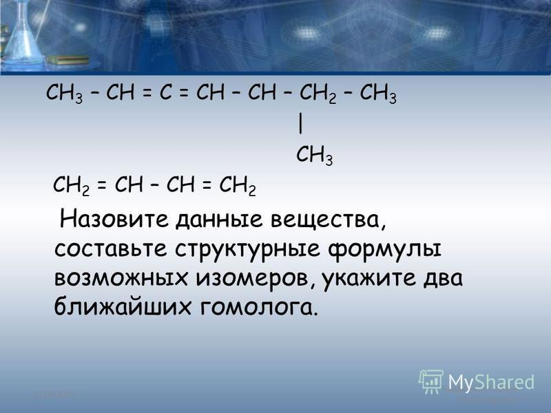 CH 3 – CH = C = CH – CH – CH 2 – CH 3 | CH 3 CH 2 = CH – CH = CH 2 Назовите данные вещества, составьте структурные формулы возможных изомеров, укажите два ближайших гомолога. 27.09.2015 Чардымская Ирина Александровна