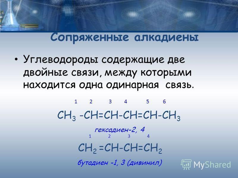 Углеводороды содержащие две двойные связи, между которыми находится одна одинарная связь. 1 2 3 4 5 6 СН 3 -СН=СН-СН=СН-СН 3 гексадиен-2, 4 1 2 3 4 СН 2 =СН-СН=СН 2 бутадиен -1, 3 (дивинил) Сопряженные алкадиены