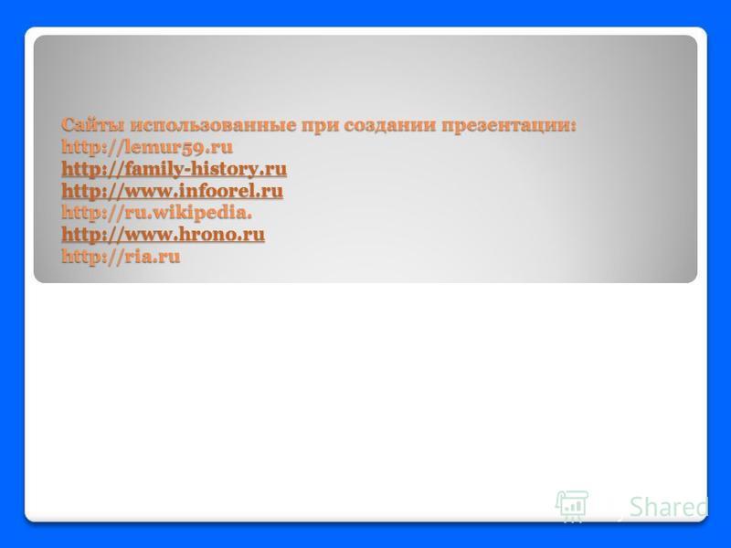 Сайты использованные при создании презентации: http://lemur59. ru http://family-history.ru http://www.infoorel.ru http://ru.wikipedia. http://www.hrono.ru http://ria.ru http://family-history.ru http://www.infoorel.ru http://www.hrono.ru http://family