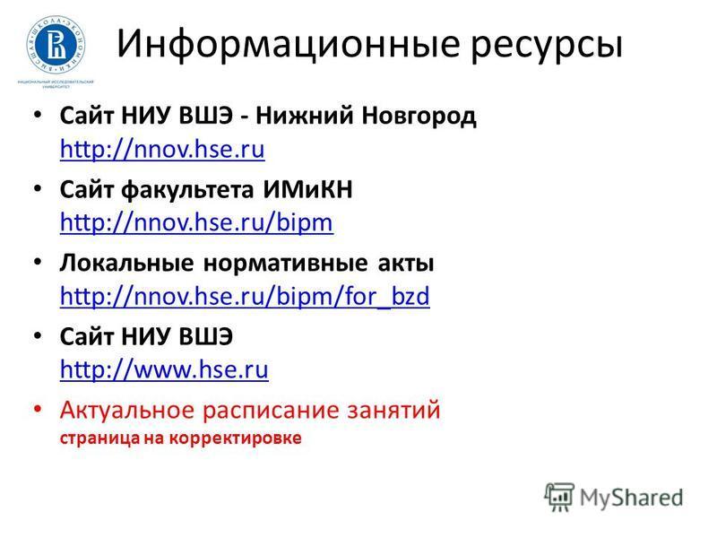 Информационные ресурсы Сайт НИУ ВШЭ - Нижний Новгород http://nnov.hse.ru http://nnov.hse.ru Сайт факультета ИМиКН http://nnov.hse.ru/bipm http://nnov.hse.ru/bipm Локальные нормативные акты http://nnov.hse.ru/bipm/for_bzd http://nnov.hse.ru/bipm/for_b
