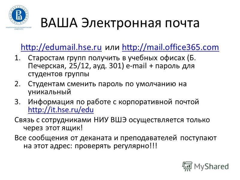 ВАША Электронная почта http://edumail.hse.ruhttp://edumail.hse.ru или http://mail.office365.comhttp://mail.office365. com 1. Старостам групп получить в учебных офисах (Б. Печерская, 25/12, ауд. 301) e-mail + пароль для студентов группы 2. Студентам с