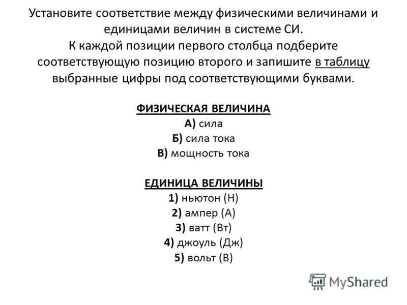 Вопросы на соответствие Установите соответствие между физическими величинами и приборами для измерения этих величин. ФИЗИЧЕСКИЕ ВЕЛИЧИНЫ А) электрический заряд Б) электрическое напряжение В) сила электрического тока ПРИБОРЫ 1)амперметр 2)калориметр 3