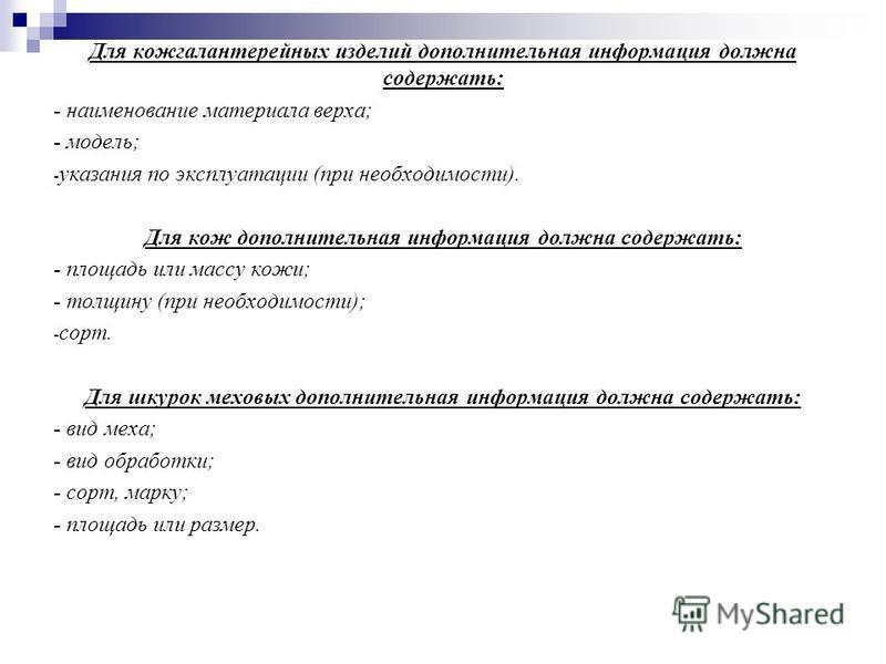 Для кожгалантерейных изделий дополнительная информация должна содержать: - наименование материала верха; - модель; - указания по эксплуатации (при необходимости). Для кож дополнительная информация должна содержать: - площадь или массу кожи; - толщину