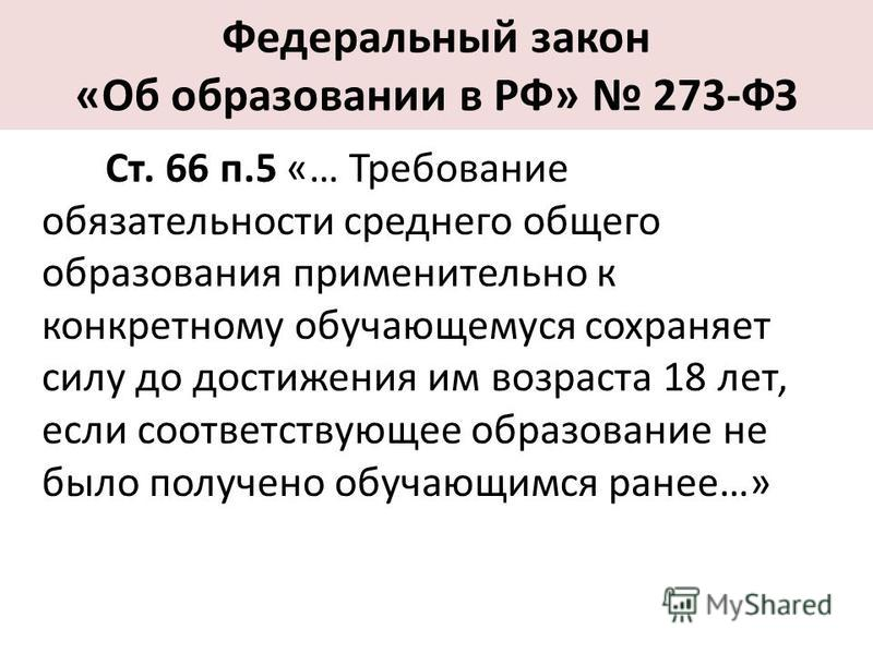 Федеральный закон «Об образовании в РФ» 273-ФЗ Ст. 66 п.5 «… Требование обязательности среднего общего образования применительно к конкретному обучающемуся сохраняет силу до достижения им возраста 18 лет, если соответствующее образование не было полу