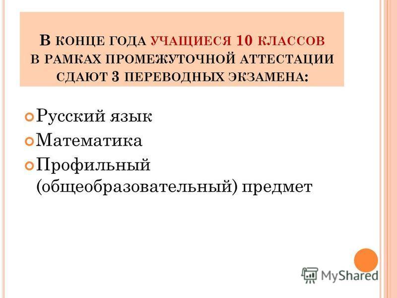 В КОНЦЕ ГОДА УЧАЩИЕСЯ 10 КЛАССОВ В РАМКАХ ПРОМЕЖУТОЧНОЙ АТТЕСТАЦИИ СДАЮТ 3 ПЕРЕВОДНЫХ ЭКЗАМЕНА : Русский язык Математика Профильный (общеобразовательный) предмет