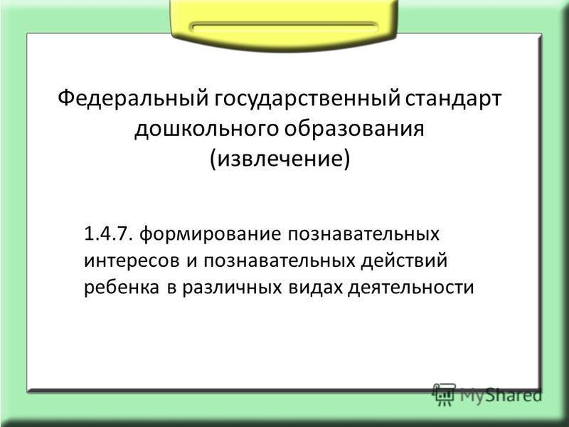 1.4.7. формирование познавательных интересов и познавательных действий ребенка в различных видах деятельности Федеральный государственный стандарт дошкольного образования (извлечение)