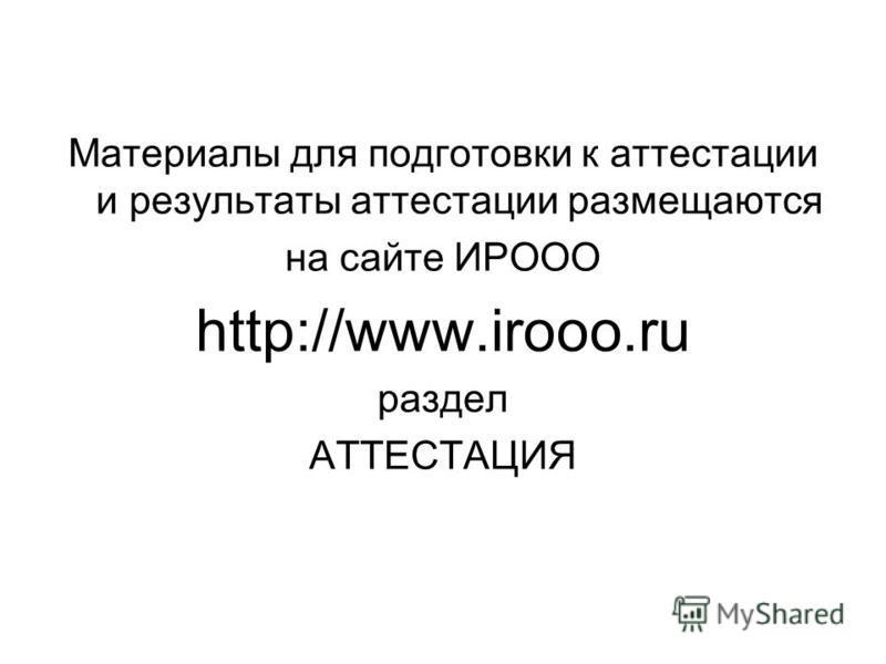 Материалы для подготовки к аттестации и результаты аттестации размещаются на сайте ИРООО http://www.irooo.ru раздел АТТЕСТАЦИЯ