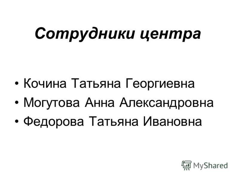 Сотрудники центра Кочина Татьяна Георгиевна Могутова Анна Александровна Федорова Татьяна Ивановна
