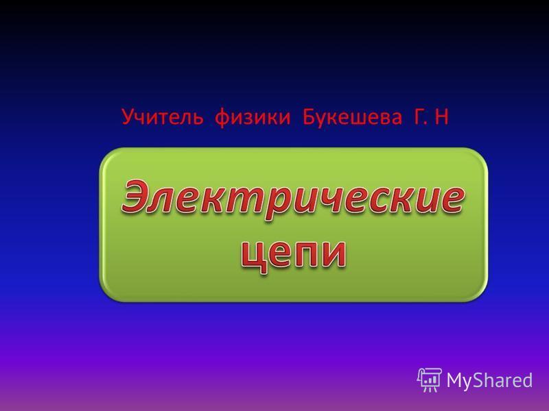 Учитель физики Букешева Г. Н