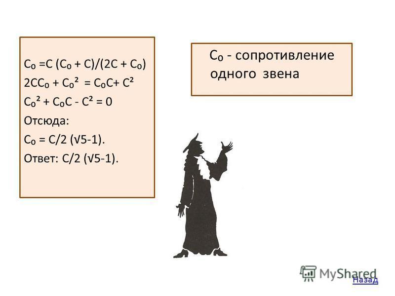 С - сопротивление одного звена С =С (С + С)/(2С + С) 2СС + С² = СС+ С² С² + СС - С² = 0 Отсюда: С = С/2 (5-1). Ответ: С/2 (5-1). Назад