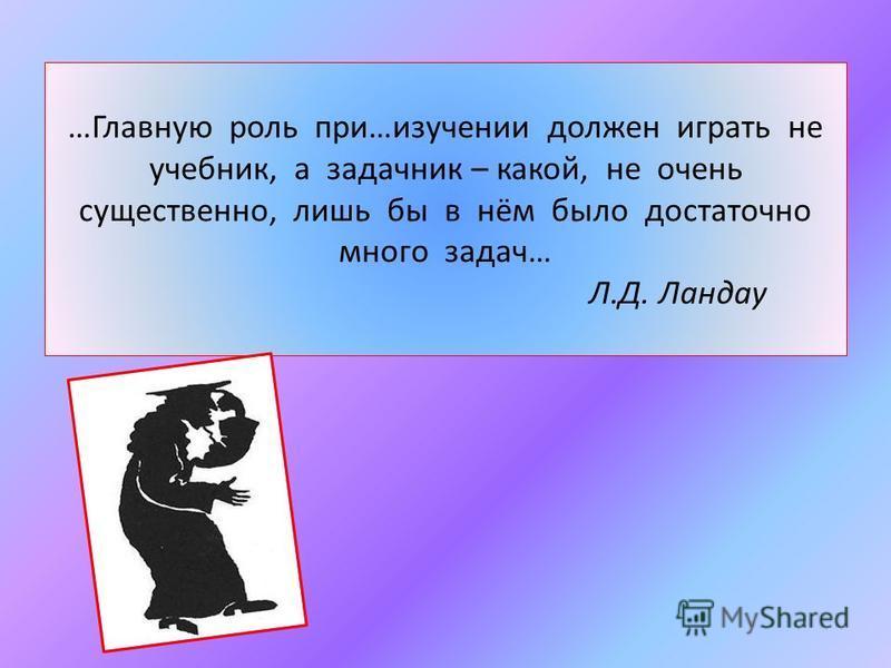 …Главную роль при…изучении должен играть не учебник, а задачник – какой, не очень существенно, лишь бы в нём было достаточно много задач… Л.Д. Ландау