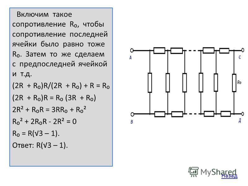 Включим такое сопротивление R, чтобы сопротивление последней ячейки было равно тоже R. Затем то же сделаем с предпоследней ячейкой и т.д. (2R + R)R/(2R + R) + R = R (2R + R)R = R (3R + R) 2R² + RR = 3RR + R² R² + 2RR - 2R² = 0 R = R(3 – 1). Ответ: R(