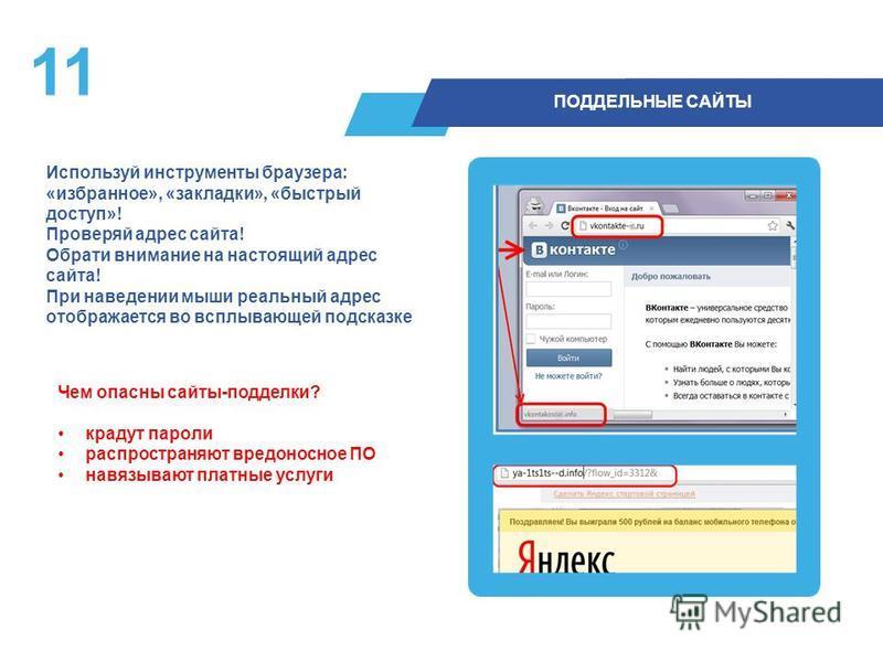 11 ПОДДЕЛЬНЫЕ САЙТЫ Используй инструменты браузера: «избранное», «закладки», «быстрый доступ»! Проверяй адрес сайта! Обрати внимание на настоящий адрес сайта! При наведении мыши реальный адрес отображается во всплывающей подсказке Чем опасны сайты-по