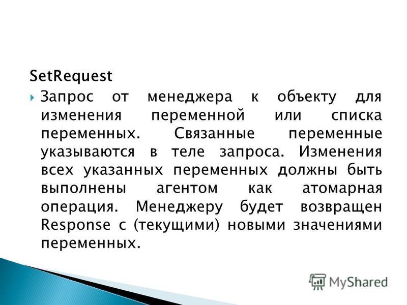 SetRequest Запрос от менеджера к объекту для изменения переменной или списка переменных. Связанные переменные указываются в теле запроса. Изменения всех указанных переменных должны быть выполнены агентом как атомарная операция. Менеджеру будет возвра