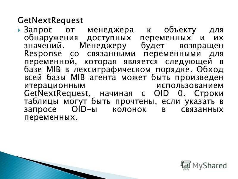 GetNextRequest Запрос от менеджера к объекту для обнаружения доступных переменных и их значений. Менеджеру будет возвращен Response со связанными переменными для переменной, которая является следующей в базе MIB в лексикографическом порядке. Обход вс