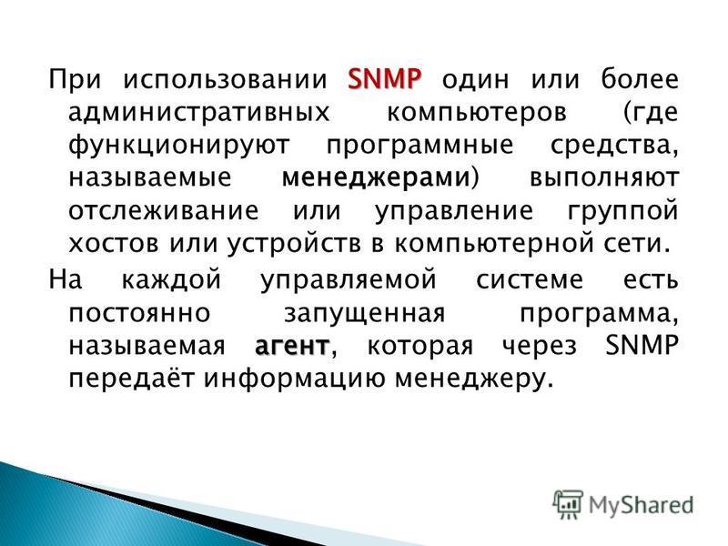 SNMP При использовании SNMP один или более административных компьютеров (где функционируют программные средства, называемые менеджерами) выполняют отслеживание или управление группой хостов или устройств в компьютерной сети. агент На каждой управляем