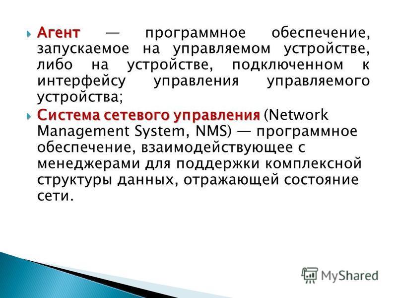 Агент Агент программное обеспечение, запускаемое на управляемом устройстве, либо на устройстве, подключенном к интерфейсу управления управляемого устройства; Система сетевого управления Система сетевого управления (Network Management System, NMS) про