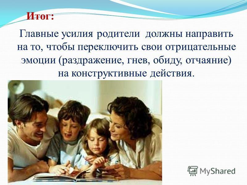 Итог: Главные усилия родители должны направить на то, чтобы переключить свои отрицательные эмоции (раздражение, гнев, обиду, отчаяние) на конструктивные действия.