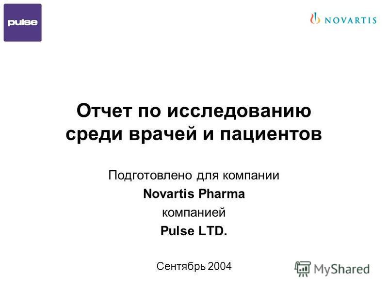 Отчет по исследованию среди врачей и пациентов Подготовлено для компании Novartis Pharma компанией Pulse LTD. Сентябрь 2004
