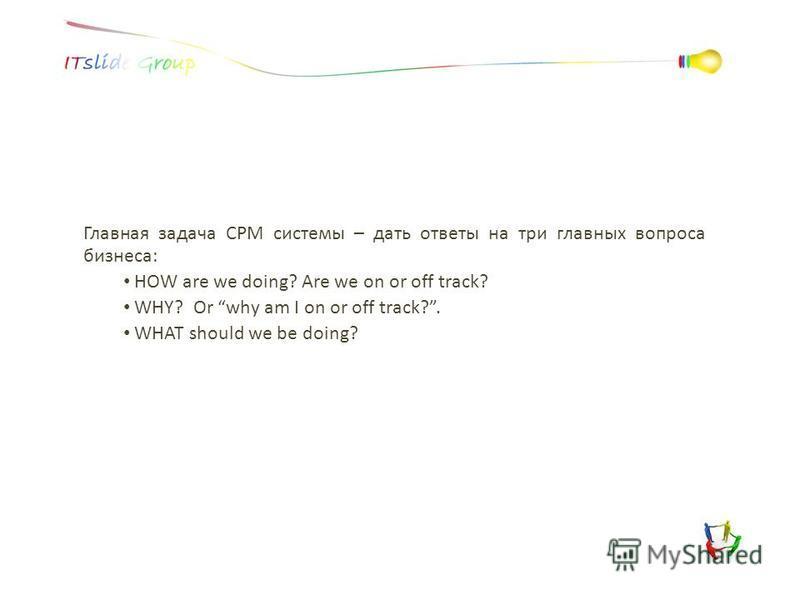 Главная задача CPM системы – дать ответы на три главных вопроса бизнеса: HOW are we doing? Are we on or off track? WHY? Or why am I on or off track?. WHAT should we be doing?