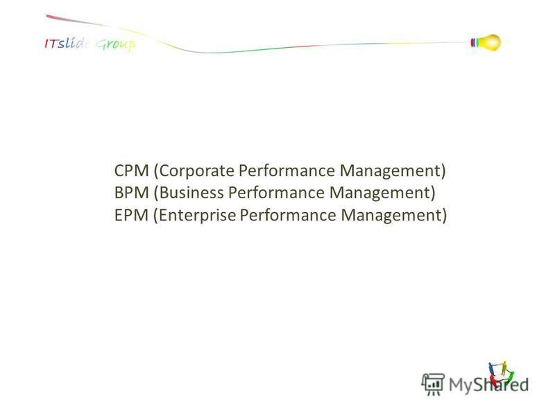 CPM (Corporate Performance Management) BPM (Business Performance Management) EPM (Enterprise Performance Management)